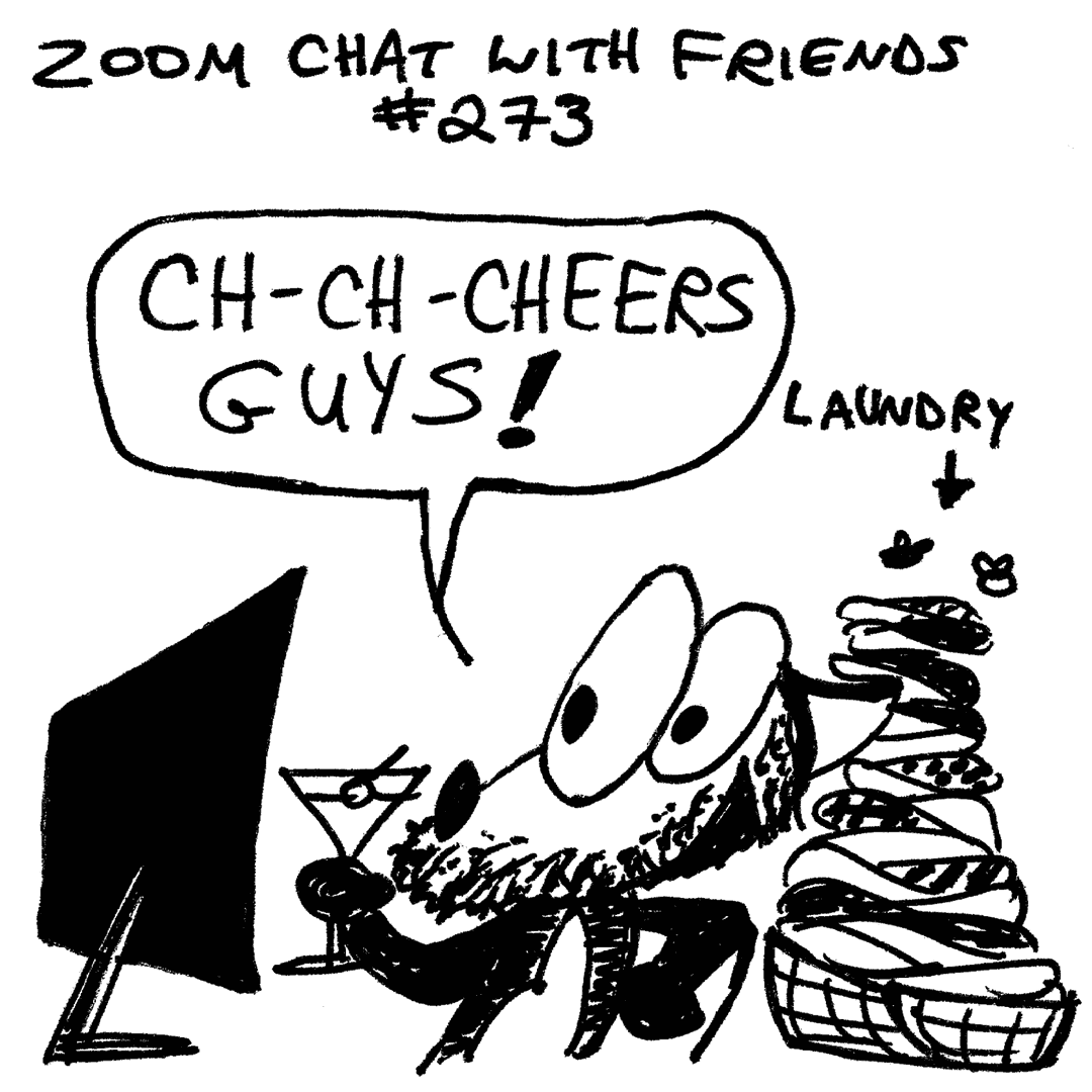 A cartoon fox named Franky Banky is sitting in front of his computer and participating in a Zoom chat. He is unshaven, holding up a martini glass saying to the camera, and stuttering cheers guys! Behind him is a large pile of laundry with flies circling above. This panel is captioned as being Franky Banky's Zoom chat with friends number 273.