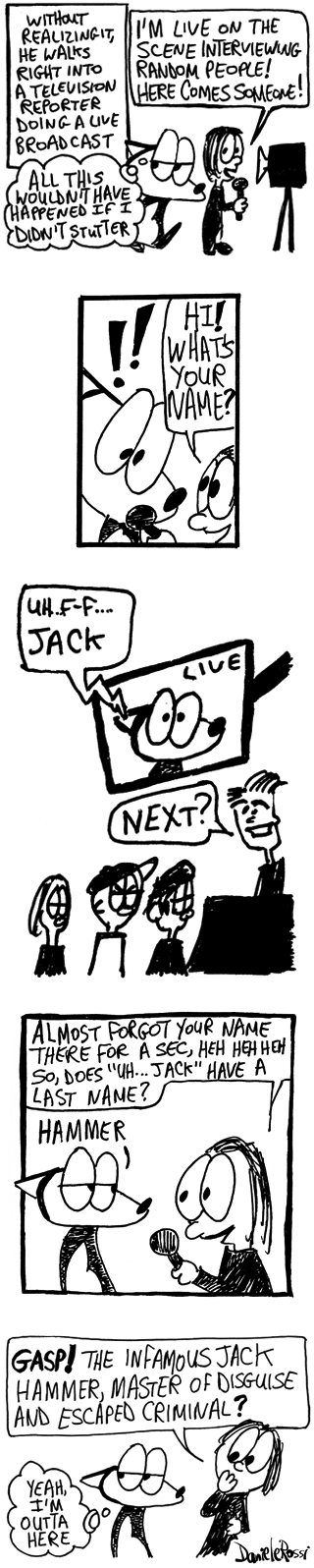 An excerpt of a longer comic strip. The narrator is saying, without realizing it, Franky Banky walks right into a television reporter doing a live broadcast. Franky Banky thinks to himself, all this wouldn't have happened if I didn't stutter. The reporter is speaking towards a TV camera and says I'm live on the scene interviewing random people! Here comes someone! She turns to an alarmed Franky Banky, Hi! What's your name?  Franky Banky is having trouble saying his name so he randomly blurts out Jack. The reporter laughs and says almost forgot your name there for a second! So, does Jack have a last name?    Franky Banky blurts out a random word. Hammer. The reporter gasps and asks, the infamous Jack Hammer, master of disguise and escaped criminal? Franky Banky thinks to himself, yeah I'm out of here.
