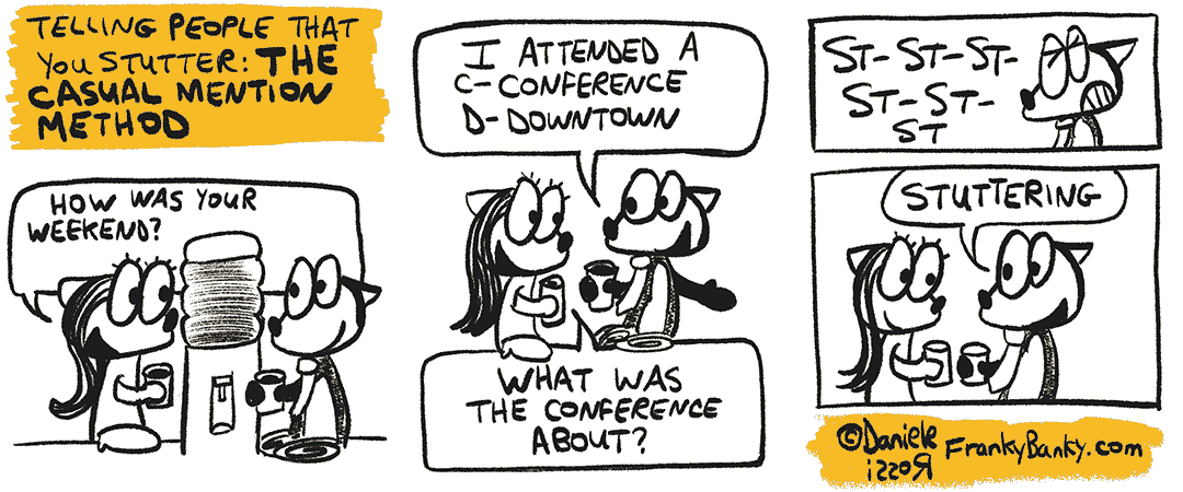 """A three-panel comic strip entitled The Casual Mention Method. Franky is at the watercooler once again talking to a female co-worker. She asks, """"How was your weekend?"""". Franky Banky stutters his reply, """"I attended a conference downtown."""" The female asks """"What was the conference about?"""". Franky Banky stutters his reply """"St. St. St. St. Stuttering""""."""