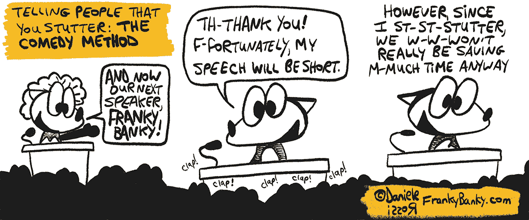 """A three-panel comic strip entitled, The Comedy Method. A female fox is speaking at a podium. """"And now our next speaker, Franky Banky!"""", she announces. In the second panel, Franky Banky is at the podium stuttering """"Th Thank you! F Fortunately, my speech will be short"""". He continues in the third panel. """"However, since I st st st stutter, we won't really be save save saving much time anyway."""""""
